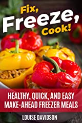 Fix, Freeze, Cook!: Healthy Quick and Easy Make-Ahead Freezer Meals Kindle Edition