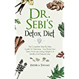 Dr. Sebi's Detox Diet: The Complete Step-By-Step Guide To Cleansing Your Body From Toxins And Losing Weight In A Healthy And
