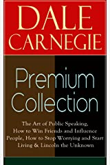 DALE CARNEGIE Premium Collection: The Art of Public Speaking, How to Win Friends and Influence People, How to Stop Worrying and Start Living & Lincoln the Unknown Kindle Edition