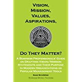 Vision, Mission, Values, Aspirations, Do They Matter?: A Business Professionals' Guide to Drafting Vision/Mission Statements