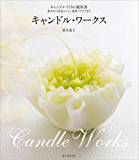 キャンドル・ワークス: キャンドルづくりの教科書~基本から作品レシピ、演出アイデアまで~