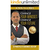 Change Your Mindset, Change Your Future : 10 Principles to Maximize Each Day