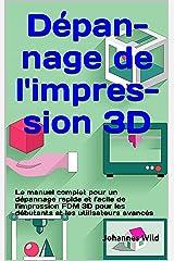 Dépannage de l'impression 3D : Le manuel complet pour un dépannage rapide et facile de l'impression FDM 3D pour les débutants et les utilisateurs avancés (French Edition) Kindle Edition