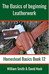 The Basics of Beginning Leatherwork: Beginner's Guide to Tools, Tips, and Techniques to Basic Leatherwork (Homestead Basics Book 12) Kindle Edition