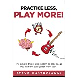 PRACTICE LESS, PLAY MORE: The simple, three-step system to play songs you love on your guitar from day 1 (English Edition)