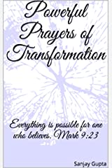 Powerful Prayers of Transformation: Everything is possible for one who believes. Mark 9:23 Kindle Edition