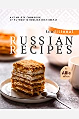 Traditional Russian Recipes: A Complete Cookbook of Authentic Russian Dish Ideas! Kindle Edition