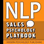 NLP: Sales Psychology Playbook: Your Secret Weapon for Transforming Your Sales Process and Doubling Your Conversion Rates...