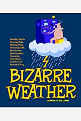 Bizarre Weather: Howling Winds, Pouring Rain, Blazing Heat, Freezing Cold, Hurricanes, Earthquakes, Tsunamis, Tornadoes, and More of Nature's Fury Kindle Edition