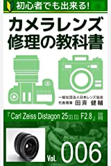 初心者でも出来る!カメラレンズ修理の教科書Vol.006: 『Carl Zeiss Distagon 25mm F2.8』篇 Kindle版