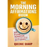 The Morning Affirmations Book: 201 Positive Affirmations to Start Your Day Off Right and Say Goodbye to Self-Doubt and Hello