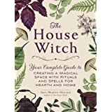 The House Witch Your Complete Guide to Creating a Magical Space with Rituals and Spells for Hearth and Home