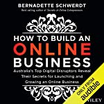 How to Build an Online Business: Australia's Top Digital Disruptors Reveal Their Secrets for Launching and Growing an...