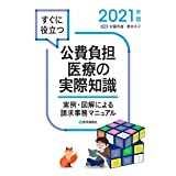 すぐに役立つ 公費負担医療の実際知識 2021年版: 実例・図解による請求事務マニュアル (2021年版)