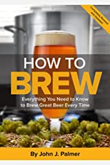 How To Brew: Everything You Need to Know to Brew Great Beer Every Time Kindle Edition