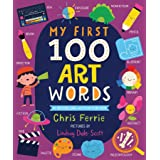 My First 100 Art Words: Introduce Babies and Toddlers to Painting, Architecture, Music, and More! (Preschool STEAM, Art Books