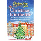 Chicken Soup for the Soul: Christmas Is In the Air: 101 Stories about the Most Wonderful Time of the Year