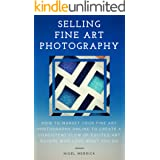 Selling Fine Art Photography: How To Market Your Fine Art Photography Online To Create A Consistent Flow Of Excited Art Buyer
