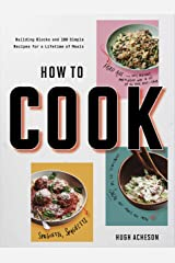 How to Cook: Building Blocks and 100 Simple Recipes for a Lifetime of Meals: A Cookbook Kindle Edition