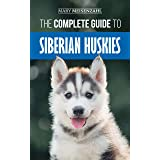 The Complete Guide to Siberian Huskies: Finding, Preparing For, Training, Exercising, Feeding, Grooming, and Loving your new