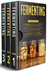 Fermenting: 3 in 1- Guide to Delicious Fermenting Recipes for Vegetables and Herbs+ Fermenting Recipes of Meat Products, Kimchi and Sourdough+ Fermenting Recipes of Fruits and Beverages Kindle Edition