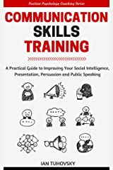 Communication Skills Training: A Practical Guide to Improving Your Social Intelligence, Presentation, Persuasion and Public Speaking (Positive Psychology Coaching Series Book 9) Kindle Edition