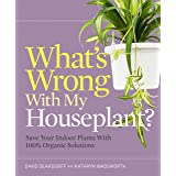 What's Wrong With My Houseplant?: Save Your Indoor Plants with 100% Organic Solutions