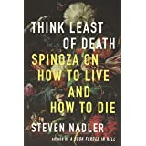 Think Least of Death: Spinoza on How to Live and How to Die