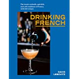 Drinking French: The Iconic Cocktails, Apritifs, and Caf Traditions of France, with 160 Recipes