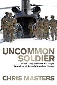 Uncommon Soldier: Brave, compassionate and tough, the making of our modern Diggers: Brave, compassionate and tough, the making of Australia's modern diggers