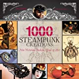 1,000 Steampunk Creations: Neo-Victorian Fashion, Gear, and…