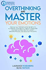 OVERTHINKING AND MASTER YOUR EMOTIONS: Find Out All the Innovative Secrets to Illuminate Your Mental Strength, Empower Your Self-Esteem, Destroy Anxiety, Procrastination, and Negative Thoughts Kindle Edition