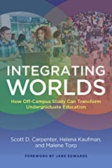 Integrating Worlds: How Off-Campus Study Can Transform Undergraduate Education Kindle Edition