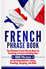 French Phrase Book: The Ultimate French Phrase Book for Traveling in France Including Over 1000 Phrases for Accommodations, Eating, Traveling, Shopping, and More Kindle Edition