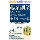 起業副業したい人が まずはじめに読むセミナーの本: コーチ・コンサル型ビジネスを極めた著者が語る セミナービジネス超入門