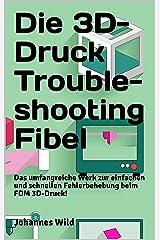 Die 3D-Druck Troubleshooting Fibel : Das umfangreiche Werk zur einfachen und schnellen Fehlerbehebung beim FDM 3D-Druck! (German Edition) Kindle Edition