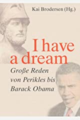 I have a dream.: Große Reden von Perikles bis Barack Obama (German Edition) Kindle Edition