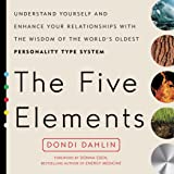 The Five Elements: Understand Yourself and Enhance Your Relationships with the Wisdom of the World's Oldest Personality Type
