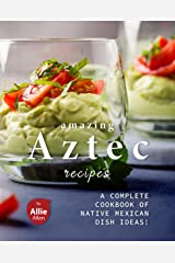 Amazing Aztec Recipes: A Complete Cookbook of Native Mexican Dish Ideas! Kindle Edition