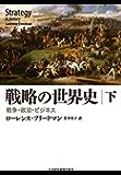戦略の世界史(下) 戦争・政治・ビジネス 戦略の世界史 戦争・政治・ビジネス (日本経済新聞出版)