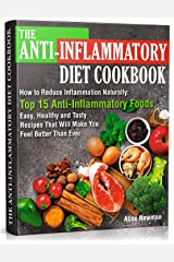 The Anti-Inflammatory Diet Cookbook: How to Reduce Inflammation Naturally: Top 15 Anti-Inflammatory Foods. Easy, Healthy and Tasty Recipes That Will Make You Feel Better Than Ever Kindle Edition