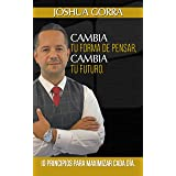 Cambia Tu Forma De Pensar, Cambia Tu Futuro: 10 Principios Para Maximizar Cada Dia (Spanish Edition)