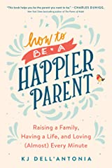 How to be a Happier Parent: Raising a Family, Having a Life, and Loving (Almost) Every Minute Kindle Edition