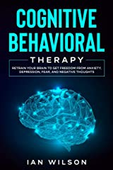 Cognitive Behavioral Therapy: Retrain Your Brain to Get Freedom from Anxiety, Depression, Fear, and Negative Thoughts Kindle Edition