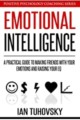 Emotional Intelligence: A Practical Guide to Making Friends with Your Emotions and Raising Your EQ Kindle Edition