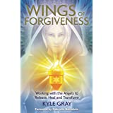 Wings of Forgiveness: Working with the Angels to Release, Heal and Transform
