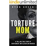 Torture Mom: A Chilling True Story of Confinement, Mutilation and Murder (Ryan Green's True Crime)