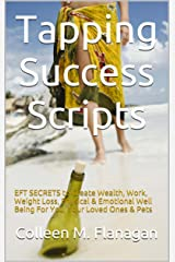 Tapping Success Scripts: EFT SECRETS to Create Wealth, Work, Weight Loss, Physical & Emotional Well Being For You, Your Loved Ones & Pets Kindle Edition