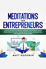 Meditations for Entrepreneurs: How to Develop a Growth Mindset to Master Success Principles with Daily Guided Meditations, Affirmations, and Creative Visualization Kindle Edition