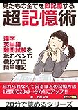 見たもの全てを即記憶する超記憶術。漢字、英単語、難関試験を紙もペンも使わずに簡単暗記。20分で読めるシリーズ